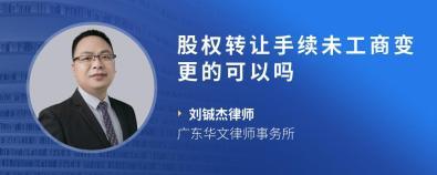 股权转让手续未工商变更的可以吗-刘铖杰律师